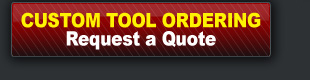 CUSTOM TOOL ORDERING - Request a Quote.